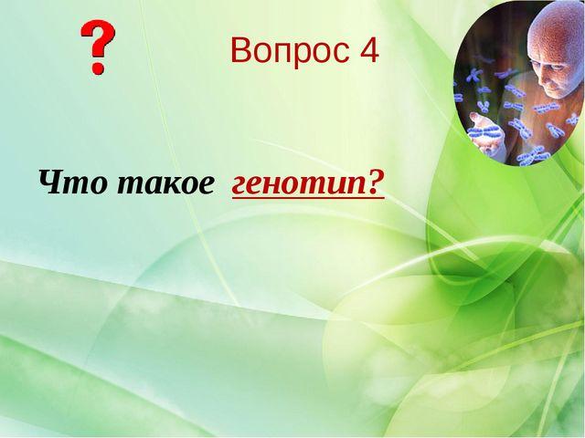 Что такое генотип? Вопрос 4