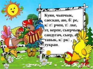 Куян, чыпчык, саескан, аю, бүре, күгәрчен, төлке, эт, керпе, сыерчык, сандуг
