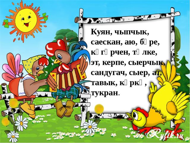 Куян, чыпчык, саескан, аю, бүре, күгәрчен, төлке, эт, керпе, сыерчык, сандуг...