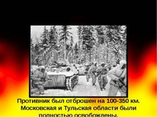 Противник был отброшен на 100-350 км. Московская и Тульская области были полн