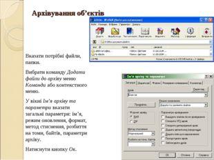 Архівування об'єктів * Вказати потрібні файли, папки. Вибрати команду Додати