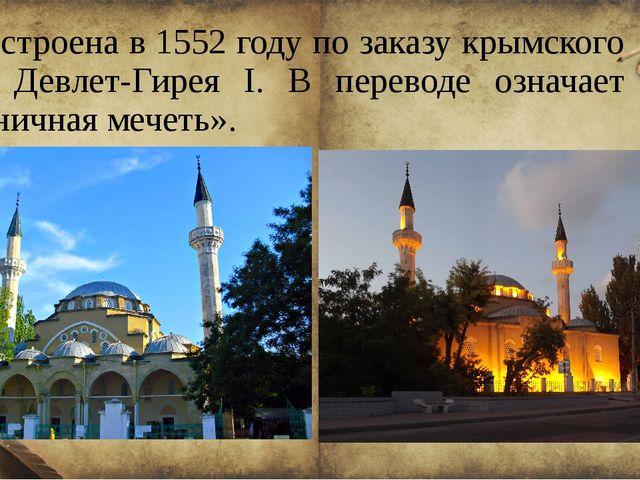 Построена в 1552 году по заказу крымского хана Девлет-Гирея I. В переводе озн...