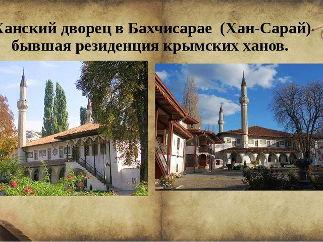 Ханский дворец в Бахчисарае (Хан-Сарай) бывшая резиденция крымских ханов.