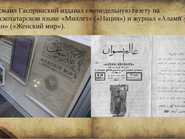 Исмаил Гаспринский издавал еженедельную газету на крымскотатарском языке «Мил...