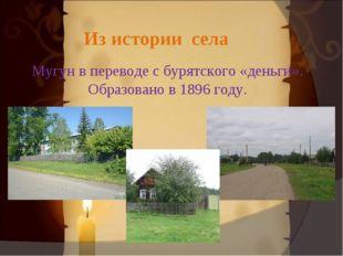 Из истории села Мугун в переводе с бурятского «деньги». Образовано в 1896 го