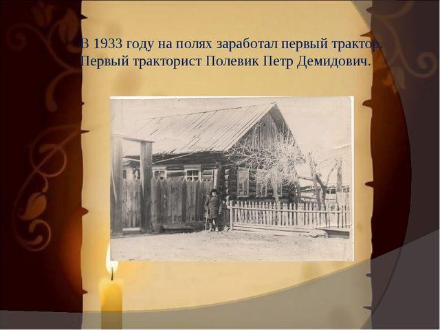 В 1933 году на полях заработал первый трактор. Первый тракторист Полевик Петр...