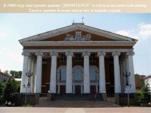 """В 1960 году выстроено здание """"ДРАМТЕАТР"""" в стиле классический ампир. Такого з"""