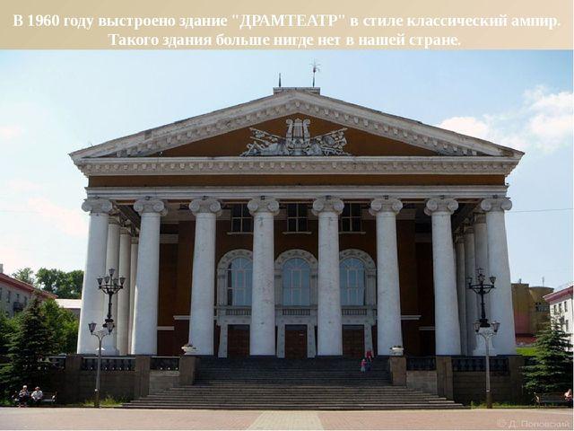 """В 1960 году выстроено здание """"ДРАМТЕАТР"""" в стиле классический ампир. Такого з..."""