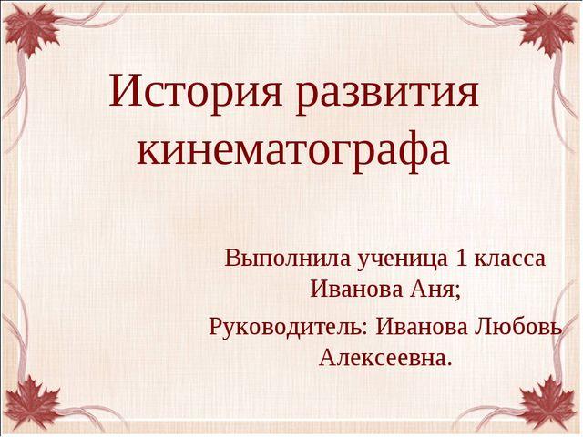 История развития кинематографа Выполнила ученица 1 класса Иванова Аня; Руково...