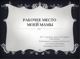 РАБОЧЕЕ МЕСТО МОЕЙ МАМЫ КГУ «Средняя школа №3 города Курчатова» Подготовила: