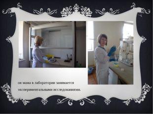 Моя мама в лаборатории занимается экспериментальными исследованиями.