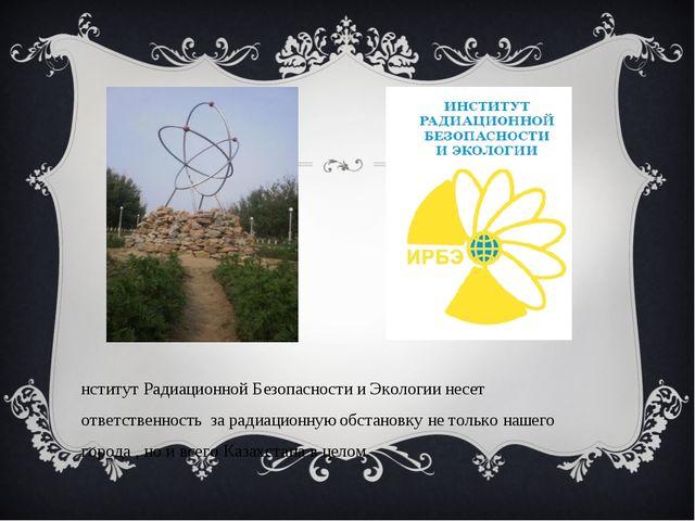 Институт Радиационной Безопасности и Экологии несет ответственность за радиац...