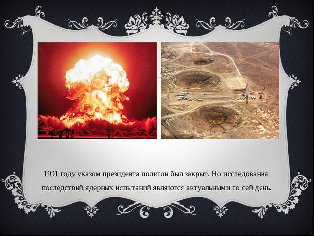 В 1991 году указом президента полигон был закрыт. Но исследования последствий...