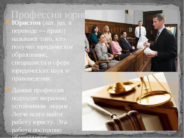 Юристом(лат. jus, в переводе — право) называют того, кто получил юридическо...