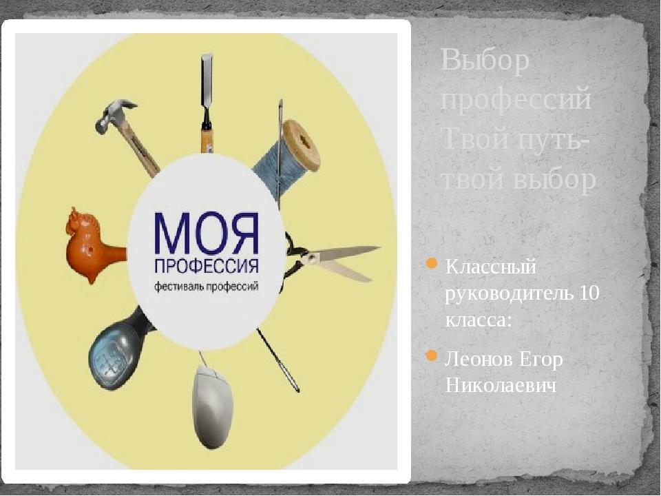 Выбор профессий Твой путь-твой выбор Классный руководитель 10 класса: Леонов...