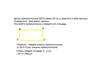Длина прямоугольника ABCD равна 28 см, а ширина в 4 раза меньше. Определите,