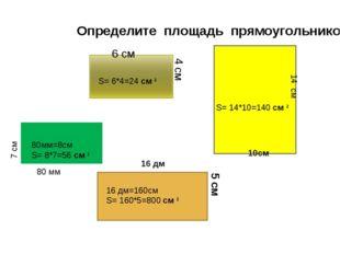 Определите площадь прямоугольников 4 см 6 см 14 см 10см 80 мм 7 см 16 дм 5 см