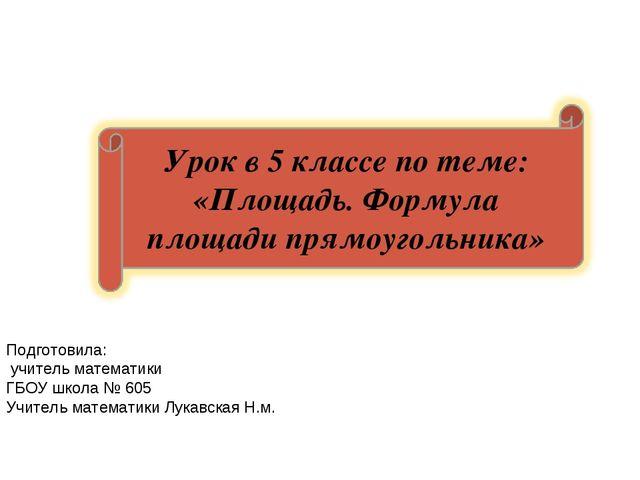 Подготовила: учитель математики ГБОУ школа № 605 Учитель математики Лукавская...