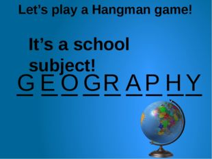 Let's play a Hangman game! _ _ _ _ _ _ _ _ G E O G R A _ P H Y It's a school