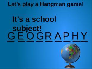 Let's play a Hangman game! _ _ _ _ _ _ _ _ G E O G R A _ P H Y It's a school