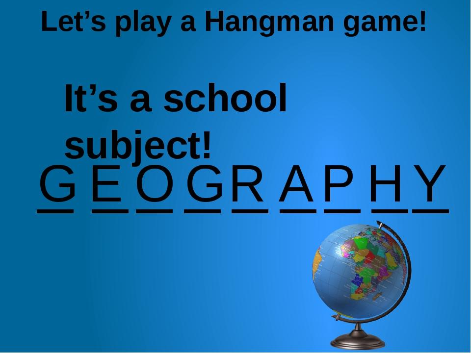 Let's play a Hangman game! _ _ _ _ _ _ _ _ G E O G R A _ P H Y It's a school...