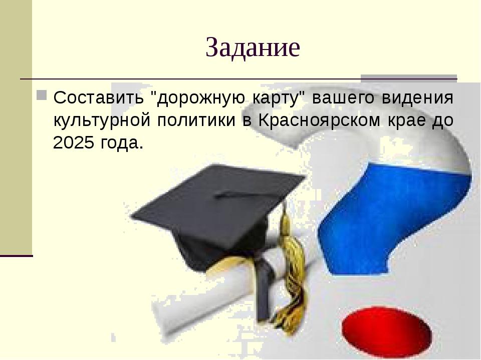 """Задание Составить """"дорожную карту"""" вашего видения культурной политики в Красн..."""