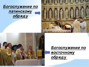 Богослужение по латинскому обряду Богослужение по восточному обряду