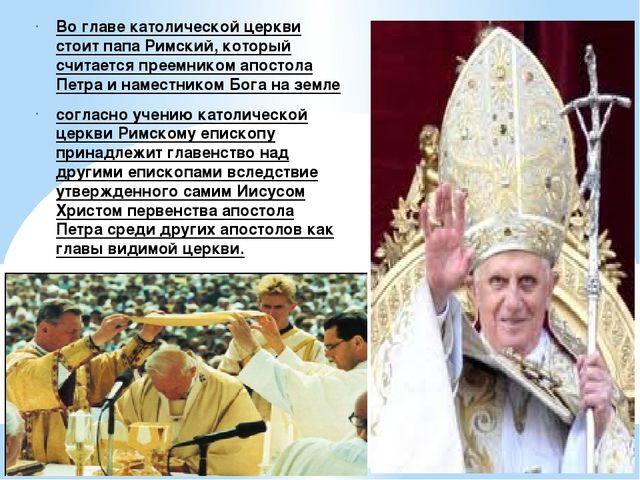 Во главе католической церкви стоит папа Римский, который считается преемником...