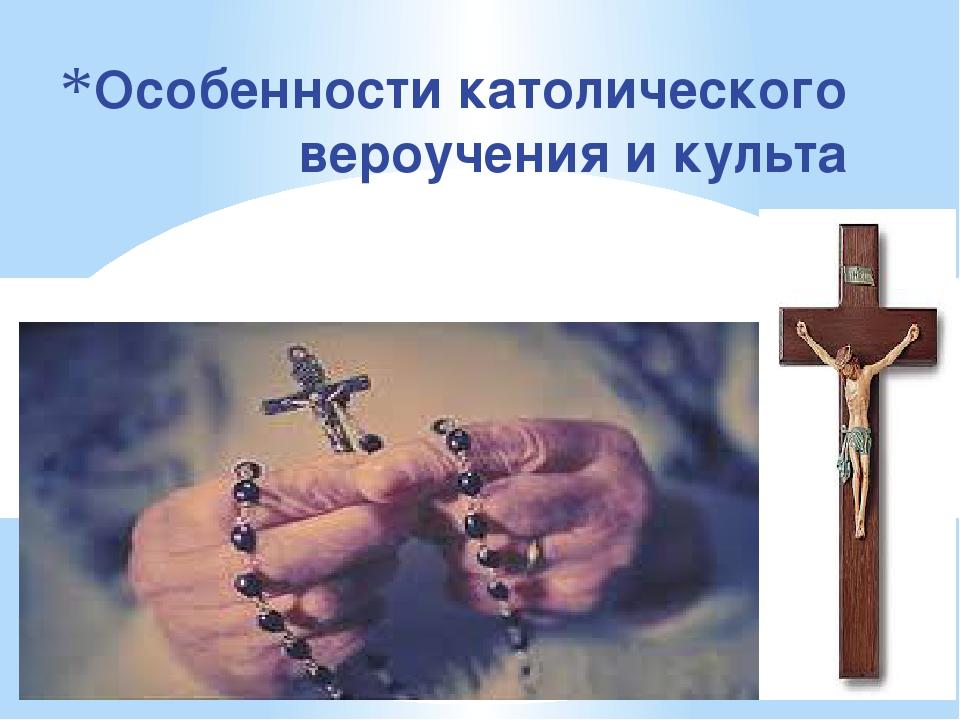 Особенности католического вероучения и культа