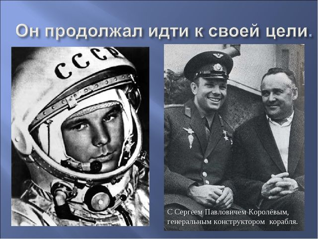 С Сергеем Павловичем Королёвым, генеральным конструктором корабля.