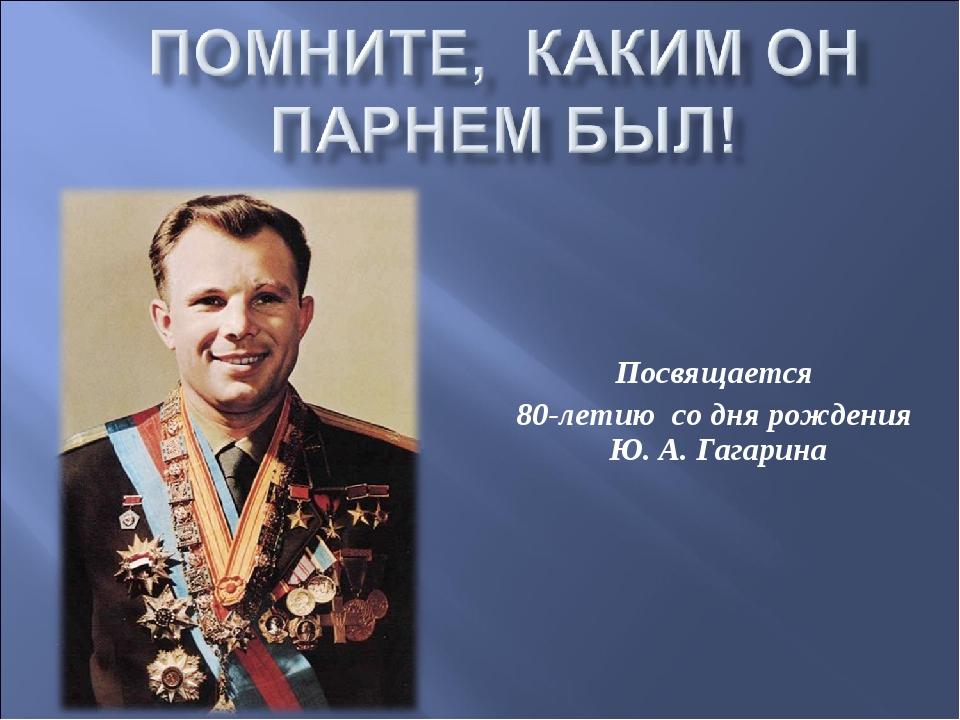 Посвящается 80-летию со дня рождения Ю. А. Гагарина