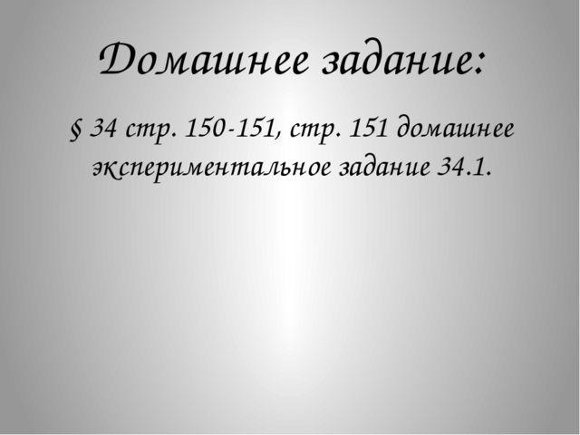 Домашнее задание: § 34 стр. 150-151, стр. 151 домашнее экспериментальное зада...