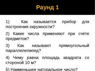 Раунд 1 1) Как называется прибор для построения окружности? 2) Какие числа пр