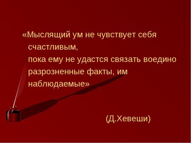 «Мыслящий ум не чувствует себя счастливым, пока ему не удастся связать воеди...
