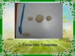 2. Раскатать 3 шарика.