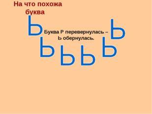 На что похожа буква Буква Р перевернулась – Ь обернулась.