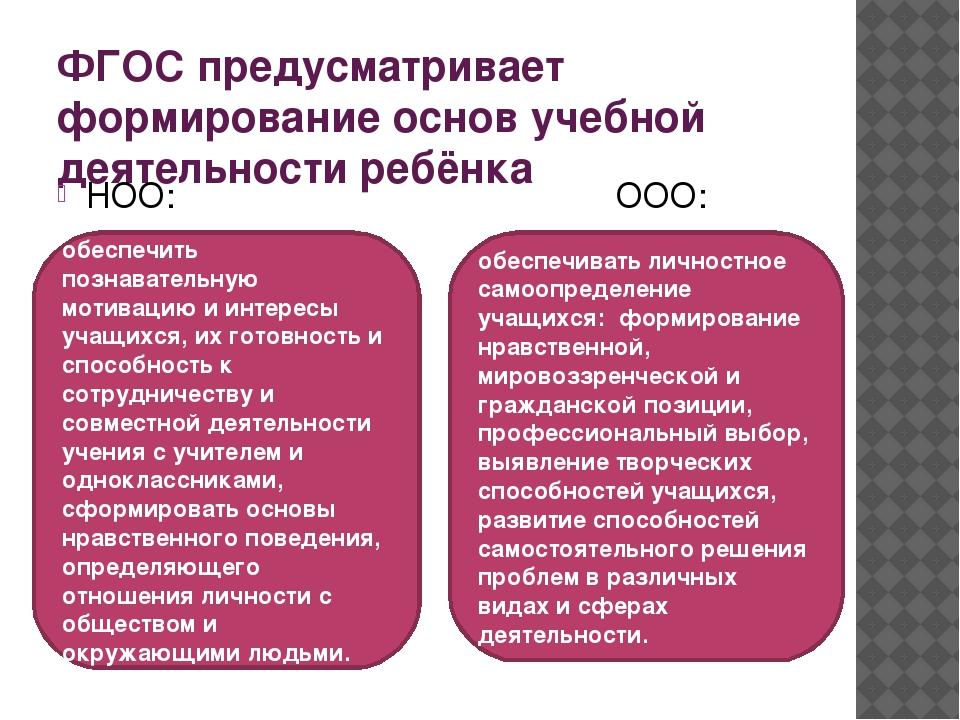 ФГОС предусматривает формирование основ учебной деятельности ребёнка НОО: ООО...