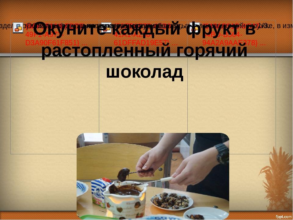 Окуните каждый фрукт в растопленный горячий шоколад