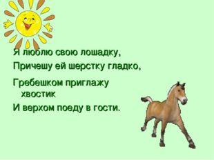 Я люблю свою лошадку, Причешу ей шерстку гладко, Гребешком приглажу хвостик И