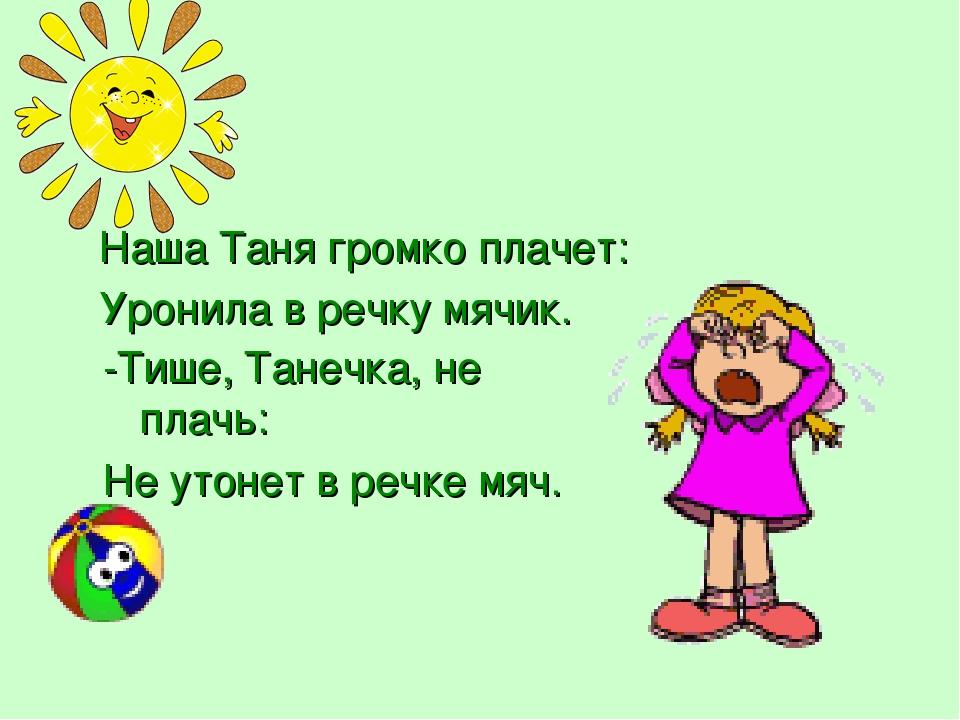 Наша Таня громко плачет: Уронила в речку мячик. -Тише, Танечка, не плачь: Не...