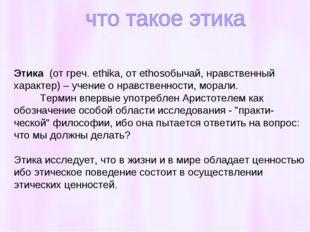 Этика (от греч. ethika, от ethosобычай, нравственный характер) – учение о нра