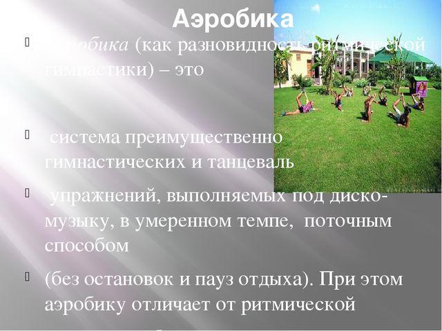 Аэробика Аэробика (как разновидность ритмической гимнастики) – это система пр...