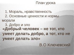 План урока 1. Мораль, нравственность 2. Основные ценности и нормы морали 3.