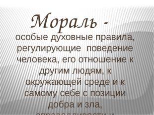 Мораль - особые духовные правила, регулирующие поведение человека, его отнош