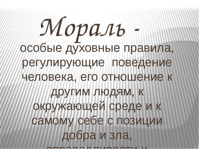 Мораль - особые духовные правила, регулирующие поведение человека, его отнош...