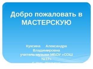 Добро пожаловать в МАСТЕРСКУЮ Куксина Александра Владимировна учитель музыки