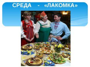 СРЕДА - «ЛАКОМКА»