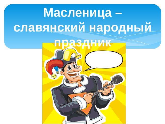 Масленица – славянский народный праздник