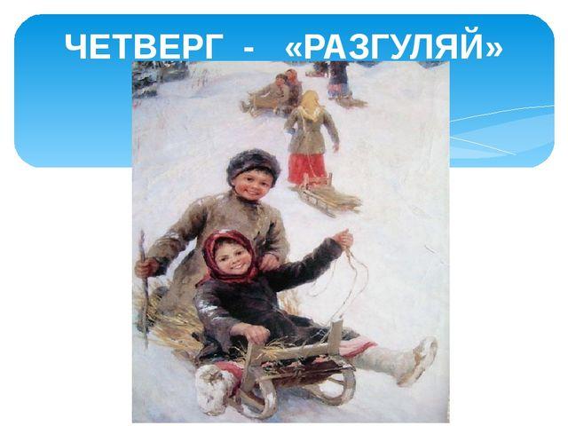 ЧЕТВЕРГ - «РАЗГУЛЯЙ»