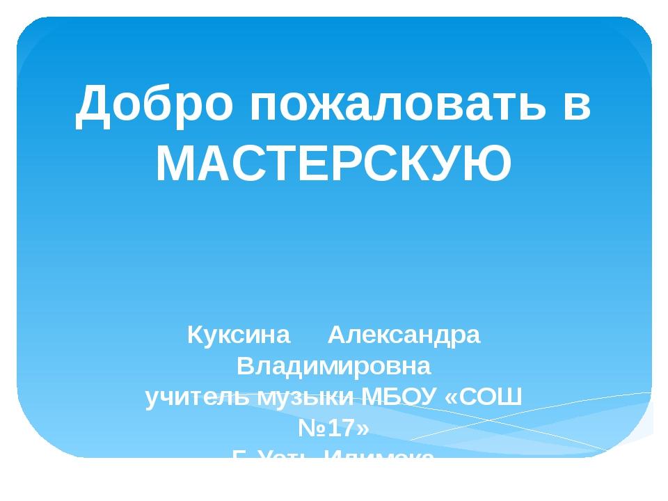 Добро пожаловать в МАСТЕРСКУЮ Куксина Александра Владимировна учитель музыки...